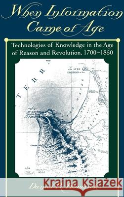 When Information Came of Age: Technologies of Knowledge in the Age of Reason and Revolution, 1700-1850 Daniel R. Headrick 9780195135978