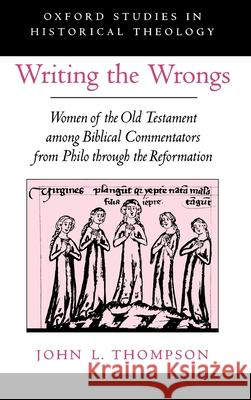 Writing the Wrongs: Women of the Old Testament Among Biblical Commentators from Philo Through the Reformation John L. Thompson 9780195137361