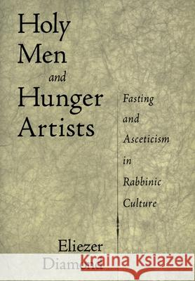 Holy Men and Hunger Artists: Fasting and Asceticism in Rabbinic Culture Eliezer Diamond 9780195137507