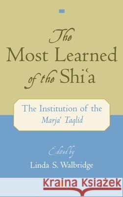 The Most Learned of the Shi'a : The Institution of the Marja'i Taqlid Linda S. Walbridge 9780195137996