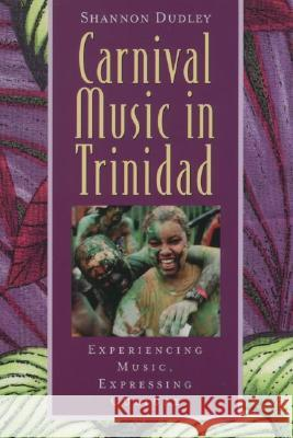 Carnival Music in Trinidad: Experiencing Music, Expressing Culture [With CD] Shannon Dudley 9780195138337