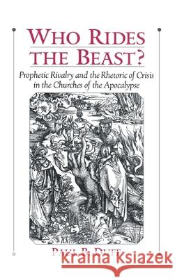 Who Rides the Beast? : Prophetic Rivalry and the Rhetoric of Crisis in the Churches of the Apocalypse Paul Brooks Duff 9780195138351
