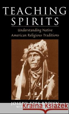 Teaching Spirits: Understanding Native American Religious Traditions Joseph Epes Brown Emily Cousins 9780195138757