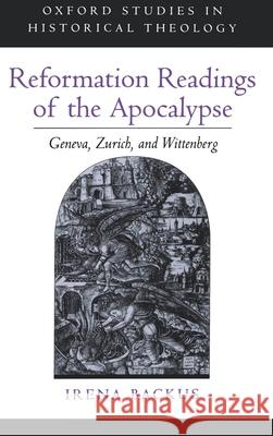 Reformation Readings of the Apocalypse: Geneva, Zurich, and Wittenberg Irena Dorota Backus 9780195138856