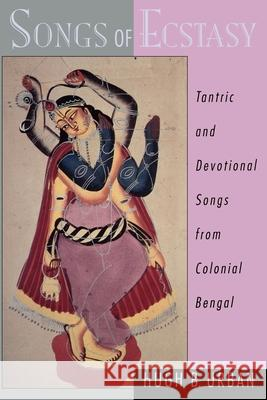 Songs of Ecstasy: Tantric and Devotional Songs from Colonial Bengal Hugh Urban 9780195139013