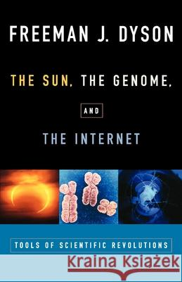 The Sun, the Genome, and the Internet: Tools of Scientific Revolutions Freeman J. Dyson 9780195139228