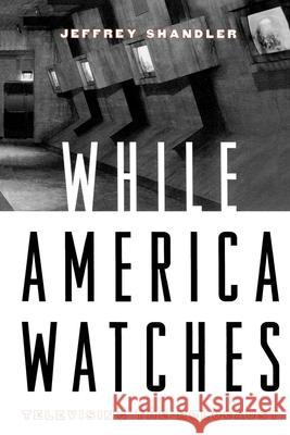 While America Watches : Televising the Holocaust Jeffrey Shandler 9780195139297
