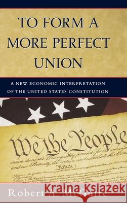 To Form a More Perfect Union : A New Economic Interpretation of United States Constitution Robert A. McGuire 9780195139709