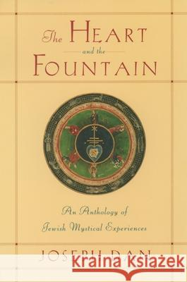 The Heart and the Fountain: An Anthology of Jewish Mystical Experiences Joseph Dan 9780195139792