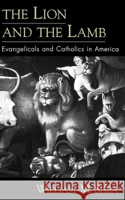 The Lion and the Lamb : Evangelicals and Catholics in America William M. Shea 9780195139860