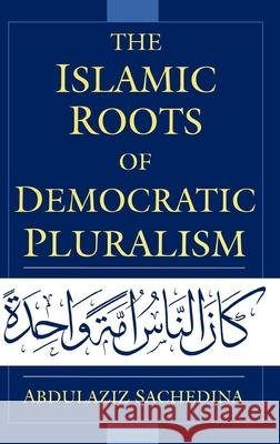 The Islamic Roots of Democratic Pluralism Abdulaziz Sachedina Joseph Montville 9780195139914