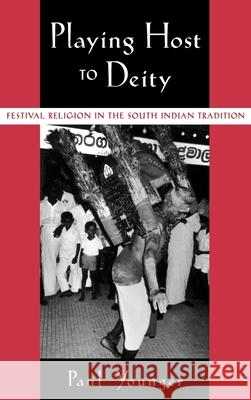 Playing Host to Deity: Festival Religion in the South Indian Tradition Paul Younger 9780195140446