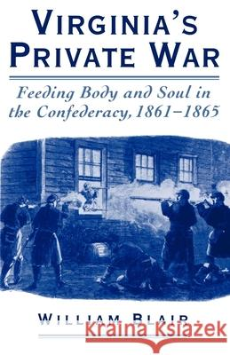 Virginia's Private War: Feeding Body and Soul in the Confederacy, 1861-1865 William Blair 9780195140477