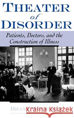 Theater of Disorder: Patients, Doctors, and the Construction of Illness Brant Wenegrat 9780195140873