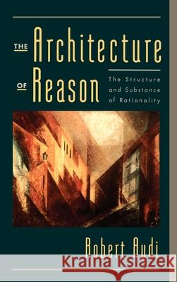 The Architecture of Reason : The Structure and Substance of Rationality Robert Audi 9780195141122