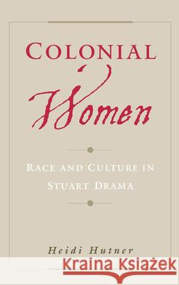 Colonial Women: Race and Culture in Stuart Drama Heidi Hutner 9780195141887