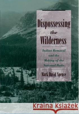 Dispossessing the Wilderness: Indian Removal and the Making of the National Parks Mark David Spence 9780195142433