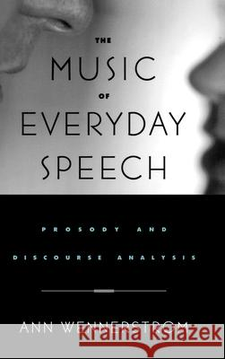 The Music of Everyday Speech : Prosody and Discourse Analysis Ann K. Wennerstrom Ann Wennerstrom 9780195143218