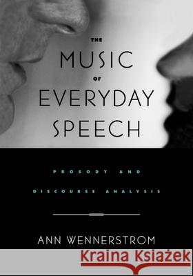 The Music of Everyday Speech : Prosody and Discourse Analysis Ann K. Wennerstrom Ann Wennerstrom 9780195143225