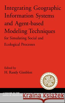 Integrating Geographic Information Systems and Agent-Based Modeling Techniques for Simulating Social and Ecological Processes Randy Gimblett H. Randy Gimblett 9780195143362