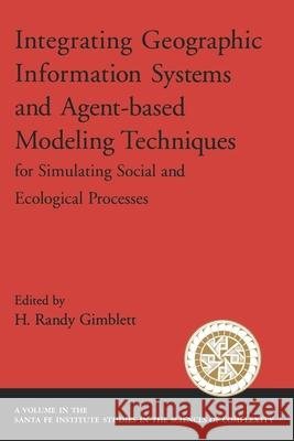 Integrating Geographic Information Systems and Agent-Based Modeling Techniques for Simulating Social and Ecological Processes H. Randy Gimblett 9780195143379