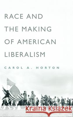 Race and the Making of American Liberalism Carol Horton 9780195143485