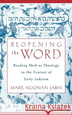 Reopening the Word : Reading Mark as Theology in the Context of Early Judaism Marie Noonan Sabin 9780195143591