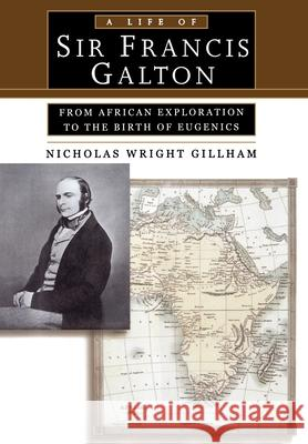 A Life of Sir Francis Galton : From African Exploration to the Birth of Eugenics Nicholas Wright Gillham 9780195143652