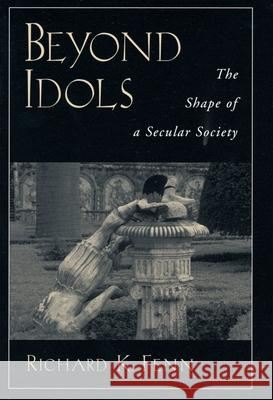 Beyond Idols: The Shape of a Secular Society Richard K. Fenn 9780195143690