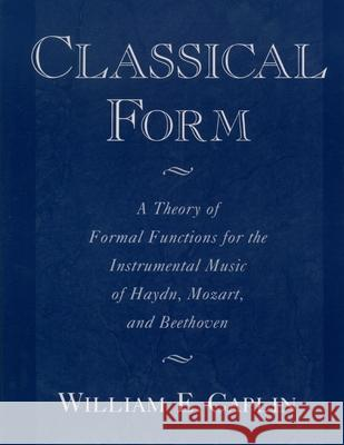 Classical Form: A Theory of Formal Functions for the Instrumental Music of Haydn, Mozart, and Beethoven William Earl Caplin 9780195143997