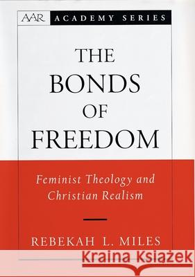 The Bonds of Freedom: Feminist Theology and Christian Realism Rebekah L. Miles 9780195144161
