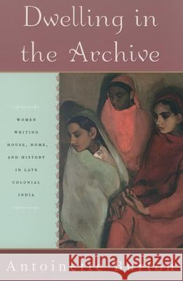 Dwelling in the Archive: Women Writing House, Home, and History in Late Colonial India Antoinette M. Burton 9780195144253