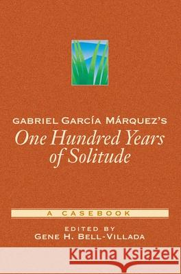Gabriel Garca Mrquez's One Hundred Years of Solitude: A Casebook Gene H. Bell-Villada 9780195144550