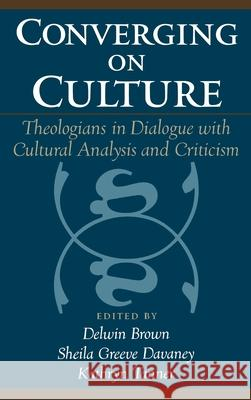Converging on Culture : Theologians in Dialogue with Cultural Analysis and Criticism Delwin Brown Sheila Greeve Davaney Kathryn Tanner 9780195144666