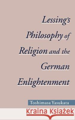 Lessing's Philosophy of Religion and the German Enlightenment Toshimasa Yasukata 9780195144949