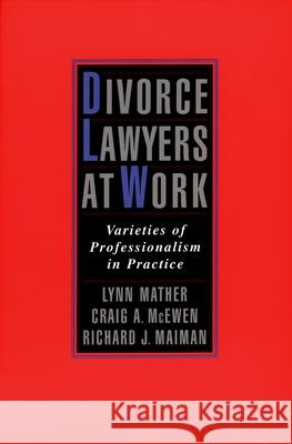 Divorce Lawyers at Work : Varieties of Professionalism in Practice Lynn M. Mather Craig A. McEwen Richard J. Maiman 9780195145168
