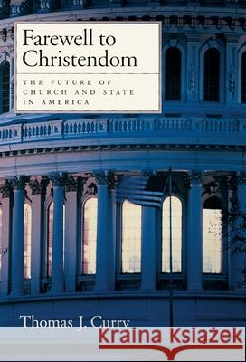 Farewell to Christendom: The Future of Church and State in America Thomas J. Curry 9780195145694