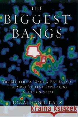 The Biggest Bangs : The Mystery of Gamma-Ray Bursts, the Most Violent Explosions in the Universe Jonathan I. Katz 9780195145700