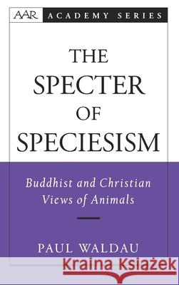 The Specter of Speciesism: Buddhist and Christian Views of Animals Paul Waldau 9780195145717