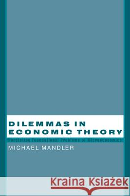 Dilemmas in Economic Theory: Persisting Foundational Problems of Microeconomics Michael Mandler 9780195145755