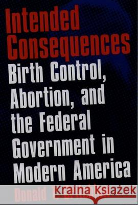 Intended Consequences : Birth Control, Abortion, and the Federal Government in Modern America Donald T. Critchlow 9780195145939