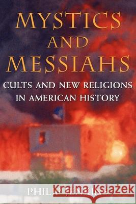 Mystics and Messiahs : Cults and New Religions in American History Philip Jenkins 9780195145960