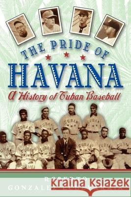The Pride of Havana: A History of Cuban Baseball Roberto Gonzalez Echevarria 9780195146059