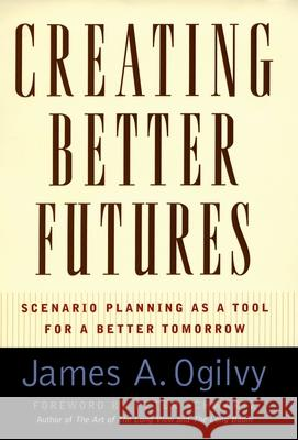 Creating Better Futures: Scenario Planning as a Tool for a Better Tomorrow James A. Ogilvy 9780195146110
