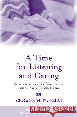 A Time for Listening and Caring: Spirituality and the Care of the Chronically Ill and Dying Christina M. Puchalski 9780195146820