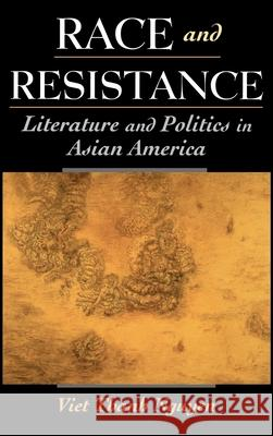 Race and Resistance: Literature and Politics in Asian America Viet Thanh Nguyen 9780195146998