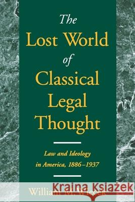 The Lost World of Classical Legal Thought : Law and Ideology in America, 1886-1937 William M. Wiecek 9780195147131
