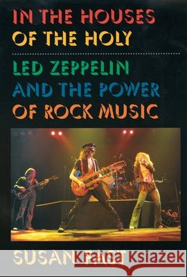 In the Houses of the Holy: Led Zeppelin and the Power of Rock Music Susan Fast 9780195147230