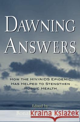 Dawning Answers: How the Hiv/AIDS Epidemic Has Helped to Strengthen Public Health Ronald O. Valdiserri 9780195147407