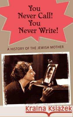 You Never Call! You Never Write! : A History of the Jewish Mother Joyce Antler 9780195147872